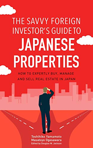 The Savvy Foreign Investor's Guide to Japanese Properties How to expertly buy, manage and sell real estate in Japan